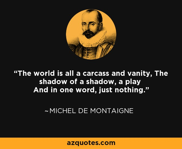 The world is all a carcass and vanity, The shadow of a shadow, a play And in one word, just nothing. - Michel de Montaigne