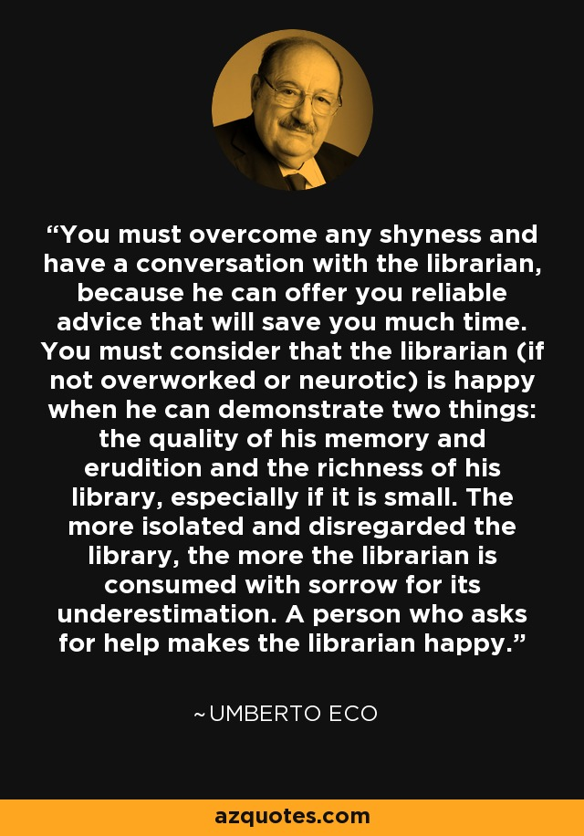 You must overcome any shyness and have a conversation with the librarian, because he can offer you reliable advice that will save you much time. You must consider that the librarian (if not overworked or neurotic) is happy when he can demonstrate two things: the quality of his memory and erudition and the richness of his library, especially if it is small. The more isolated and disregarded the library, the more the librarian is consumed with sorrow for its underestimation. A person who asks for help makes the librarian happy. - Umberto Eco