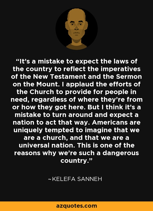 It's a mistake to expect the laws of the country to reflect the imperatives of the New Testament and the Sermon on the Mount. I applaud the efforts of the Church to provide for people in need, regardless of where they're from or how they got here. But I think it's a mistake to turn around and expect a nation to act that way. Americans are uniquely tempted to imagine that we are a church, and that we are a universal nation. This is one of the reasons why we're such a dangerous country. - Kelefa Sanneh