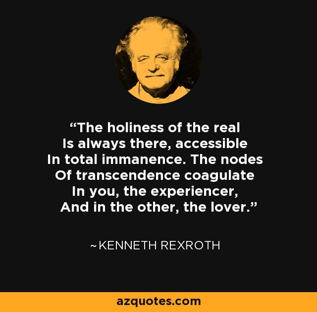 The holiness of the real Is always there, accessible In total immanence. The nodes Of transcendence coagulate In you, the experiencer, And in the other, the lover. - Kenneth Rexroth