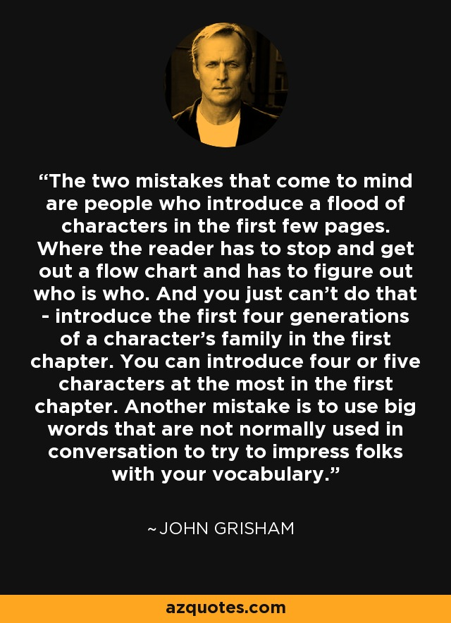 The two mistakes that come to mind are people who introduce a flood of characters in the first few pages. Where the reader has to stop and get out a flow chart and has to figure out who is who. And you just can't do that - introduce the first four generations of a character's family in the first chapter. You can introduce four or five characters at the most in the first chapter. Another mistake is to use big words that are not normally used in conversation to try to impress folks with your vocabulary. - John Grisham
