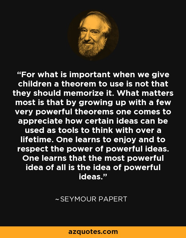 For what is important when we give children a theorem to use is not that they should memorize it. What matters most is that by growing up with a few very powerful theorems one comes to appreciate how certain ideas can be used as tools to think with over a lifetime. One learns to enjoy and to respect the power of powerful ideas. One learns that the most powerful idea of all is the idea of powerful ideas. - Seymour Papert