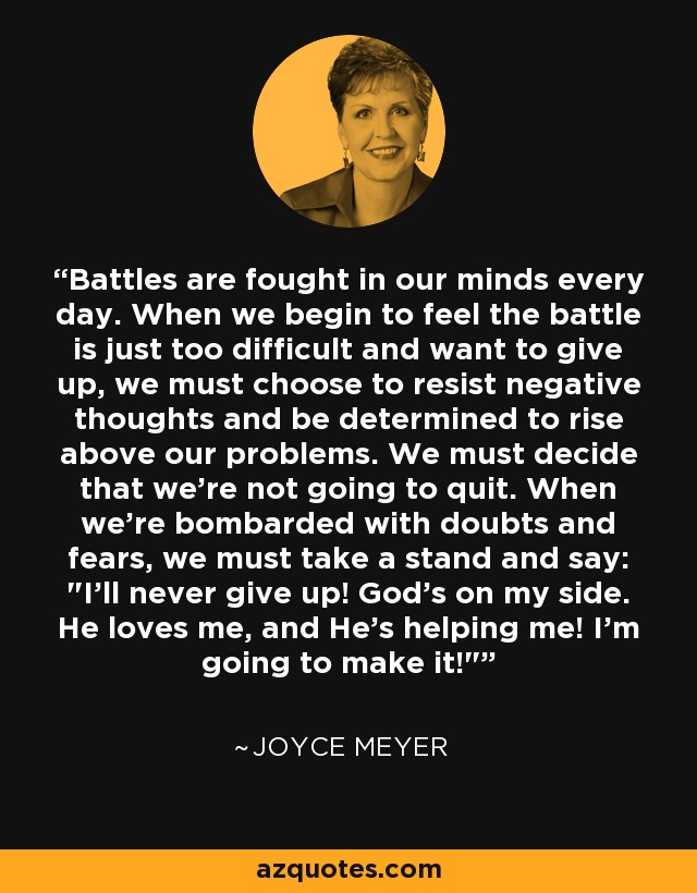 Battles are fought in our minds every day. When we begin to feel the battle is just too difficult and want to give up, we must choose to resist negative thoughts and be determined to rise above our problems. We must decide that we're not going to quit. When we're bombarded with doubts and fears, we must take a stand and say:
