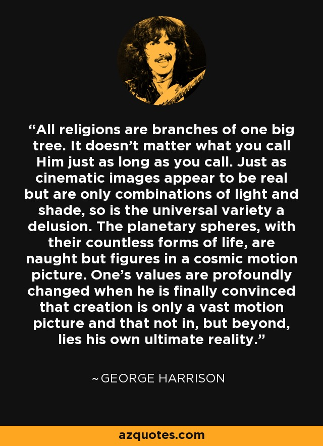 All religions are branches of one big tree. It doesn't matter what you call Him just as long as you call. Just as cinematic images appear to be real but are only combinations of light and shade, so is the universal variety a delusion. The planetary spheres, with their countless forms of life, are naught but figures in a cosmic motion picture. One's values are profoundly changed when he is finally convinced that creation is only a vast motion picture and that not in, but beyond, lies his own ultimate reality. - George Harrison