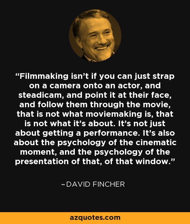 Filmmaking isn't if you can just strap on a camera onto an actor, and steadicam, and point it at their face, and follow them through the movie, that is not what moviemaking is, that is not what it's about. It's not just about getting a performance. It's also about the psychology of the cinematic moment, and the psychology of the presentation of that, of that window. - David Fincher