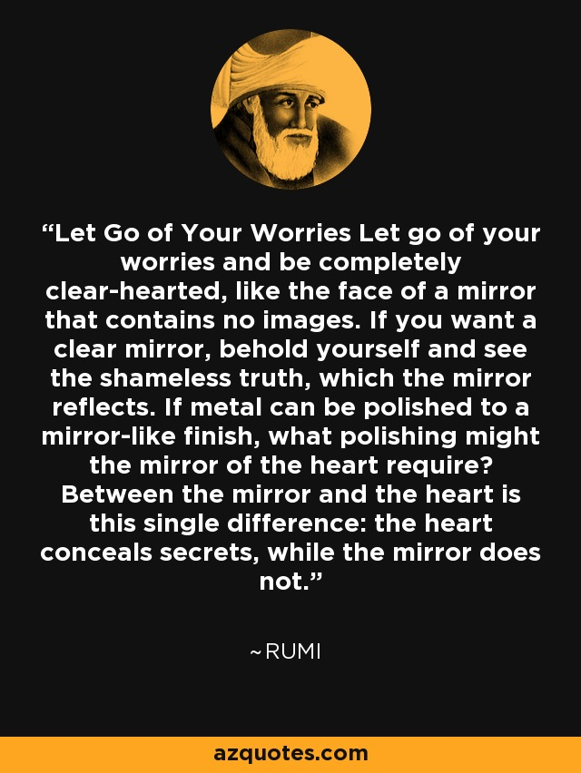 Let Go of Your Worries Let go of your worries and be completely clear-hearted, like the face of a mirror that contains no images. If you want a clear mirror, behold yourself and see the shameless truth, which the mirror reflects. If metal can be polished to a mirror-like finish, what polishing might the mirror of the heart require? Between the mirror and the heart is this single difference: the heart conceals secrets, while the mirror does not. - Rumi