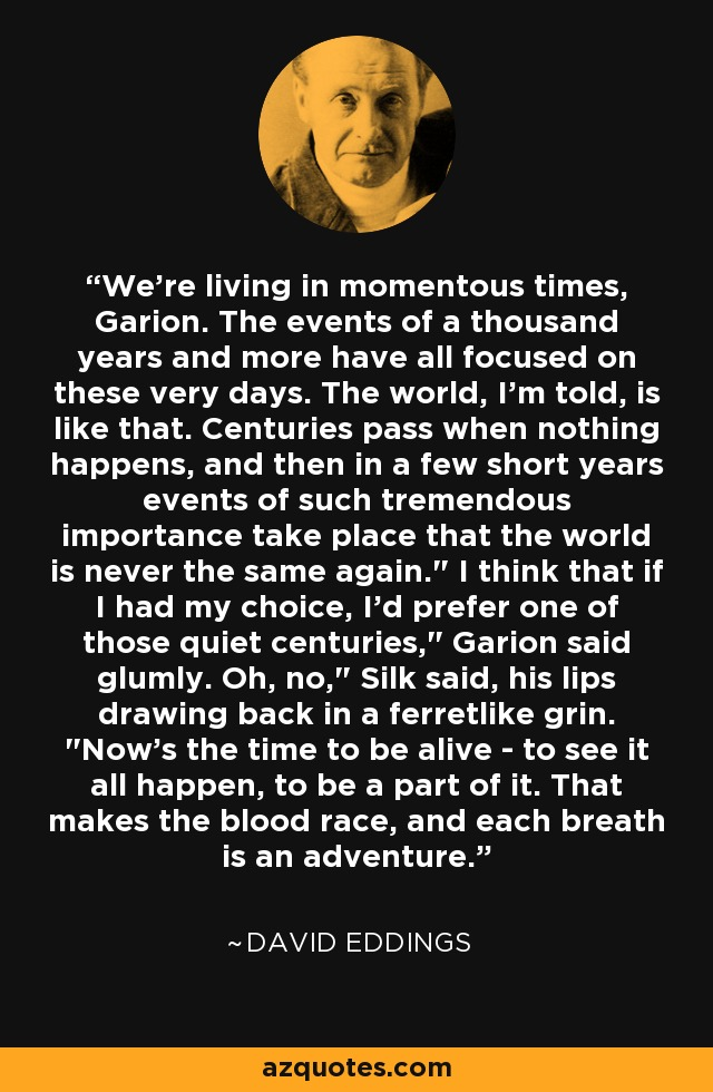 We're living in momentous times, Garion. The events of a thousand years and more have all focused on these very days. The world, I'm told, is like that. Centuries pass when nothing happens, and then in a few short years events of such tremendous importance take place that the world is never the same again.
