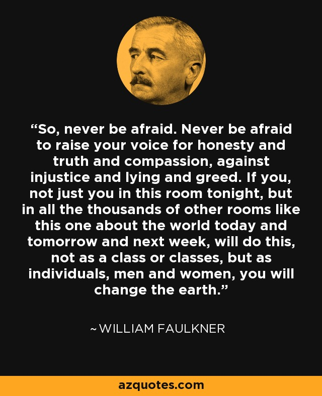 So, never be afraid. Never be afraid to raise your voice for honesty and truth and compassion, against injustice and lying and greed. If you, not just you in this room tonight, but in all the thousands of other rooms like this one about the world today and tomorrow and next week, will do this, not as a class or classes, but as individuals, men and women, you will change the earth. - William Faulkner