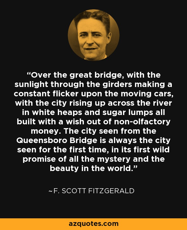 Over the great bridge, with the sunlight through the girders making a constant flicker upon the moving cars, with the city rising up across the river in white heaps and sugar lumps all built with a wish out of non-olfactory money. The city seen from the Queensboro Bridge is always the city seen for the first time, in its first wild promise of all the mystery and the beauty in the world. - F. Scott Fitzgerald