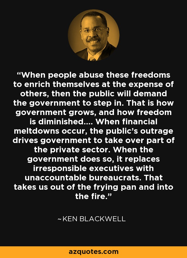 When people abuse these freedoms to enrich themselves at the expense of others, then the public will demand the government to step in. That is how government grows, and how freedom is diminished.... When financial meltdowns occur, the public's outrage drives government to take over part of the private sector. When the government does so, it replaces irresponsible executives with unaccountable bureaucrats. That takes us out of the frying pan and into the fire. - Ken Blackwell