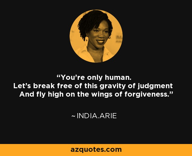 You're only human. Let's break free of this gravity of judgment And fly high on the wings of forgiveness. - India.Arie