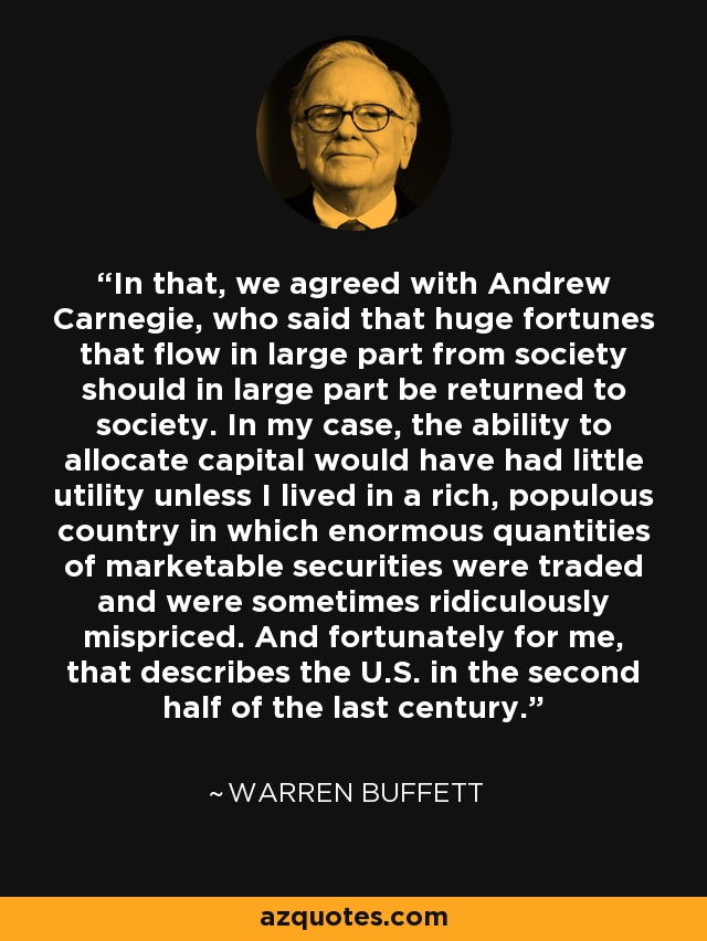 In that, we agreed with Andrew Carnegie, who said that huge fortunes that flow in large part from society should in large part be returned to society. In my case, the ability to allocate capital would have had little utility unless I lived in a rich, populous country in which enormous quantities of marketable securities were traded and were sometimes ridiculously mispriced. And fortunately for me, that describes the U.S. in the second half of the last century. - Warren Buffett