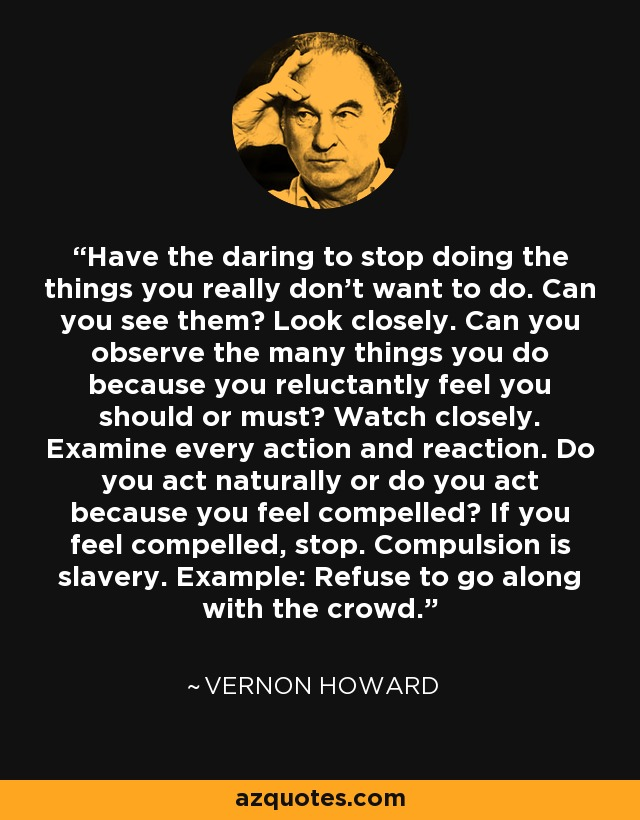 Have the daring to stop doing the things you really don't want to do. Can you see them? Look closely. Can you observe the many things you do because you reluctantly feel you should or must? Watch closely. Examine every action and reaction. Do you act naturally or do you act because you feel compelled? If you feel compelled, stop. Compulsion is slavery. Example: Refuse to go along with the crowd. - Vernon Howard
