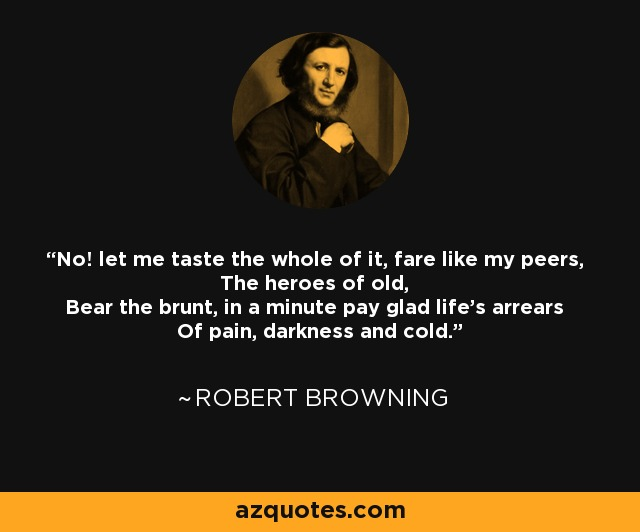 No! let me taste the whole of it, fare like my peers, The heroes of old, Bear the brunt, in a minute pay glad life's arrears Of pain, darkness and cold. - Robert Browning