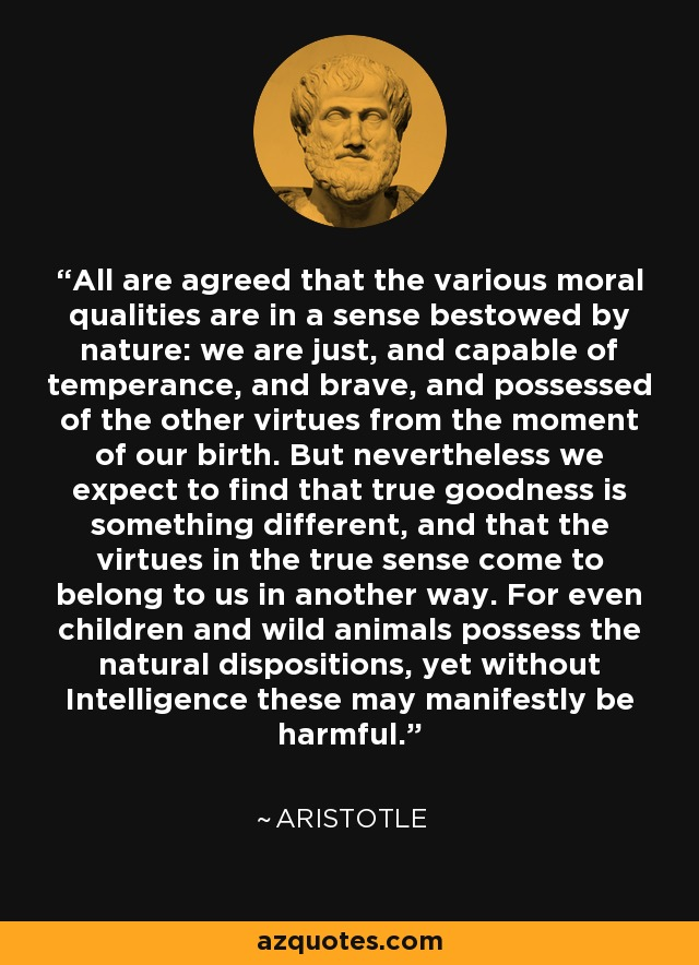 All are agreed that the various moral qualities are in a sense bestowed by nature: we are just, and capable of temperance, and brave, and possessed of the other virtues from the moment of our birth. But nevertheless we expect to find that true goodness is something different, and that the virtues in the true sense come to belong to us in another way. For even children and wild animals possess the natural dispositions, yet without Intelligence these may manifestly be harmful. - Aristotle