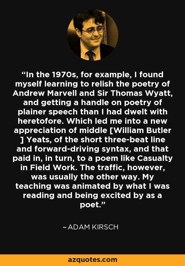 In the 1970s, for example, I found myself learning to relish the poetry of Andrew Marvell and Sir Thomas Wyatt, and getting a handle on poetry of plainer speech than I had dwelt with heretofore. Which led me into a new appreciation of middle [William Butler ] Yeats, of the short three-beat line and forward-driving syntax, and that paid in, in turn, to a poem like Casualty in Field Work. The traffic, however, was usually the other way. My teaching was animated by what I was reading and being excited by as a poet. - Adam Kirsch