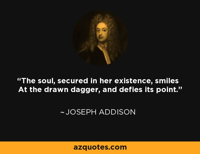 The soul, secured in her existence, smiles At the drawn dagger, and defies its point. - Joseph Addison