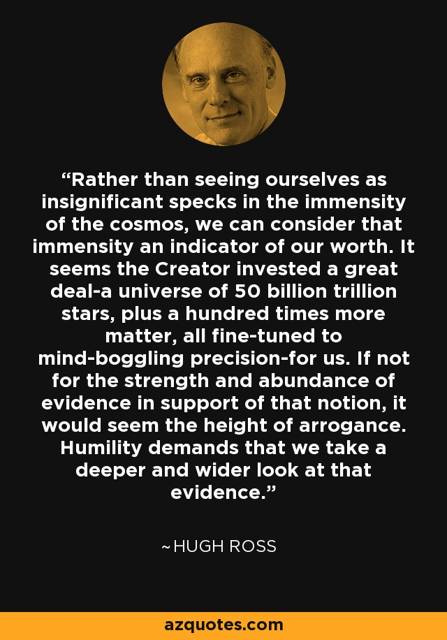 Rather than seeing ourselves as insignificant specks in the immensity of the cosmos, we can consider that immensity an indicator of our worth. It seems the Creator invested a great deal-a universe of 50 billion trillion stars, plus a hundred times more matter, all fine-tuned to mind-boggling precision-for us. If not for the strength and abundance of evidence in support of that notion, it would seem the height of arrogance. Humility demands that we take a deeper and wider look at that evidence. - Hugh Ross