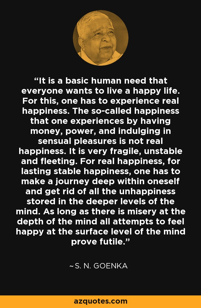 It is a basic human need that everyone wants to live a happy life. For this, one has to experience real happiness. The so-called happiness that one experiences by having money, power, and indulging in sensual pleasures is not real happiness. It is very fragile, unstable and fleeting. For real happiness, for lasting stable happiness, one has to make a journey deep within oneself and get rid of all the unhappiness stored in the deeper levels of the mind. As long as there is misery at the depth of the mind all attempts to feel happy at the surface level of the mind prove futile. - S. N. Goenka