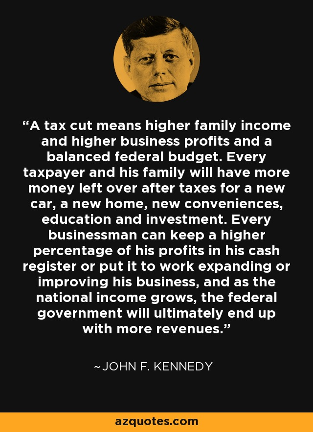 A tax cut means higher family income and higher business profits and a balanced federal budget. Every taxpayer and his family will have more money left over after taxes for a new car, a new home, new conveniences, education and investment. Every businessman can keep a higher percentage of his profits in his cash register or put it to work expanding or improving his business, and as the national income grows, the federal government will ultimately end up with more revenues. - John F. Kennedy