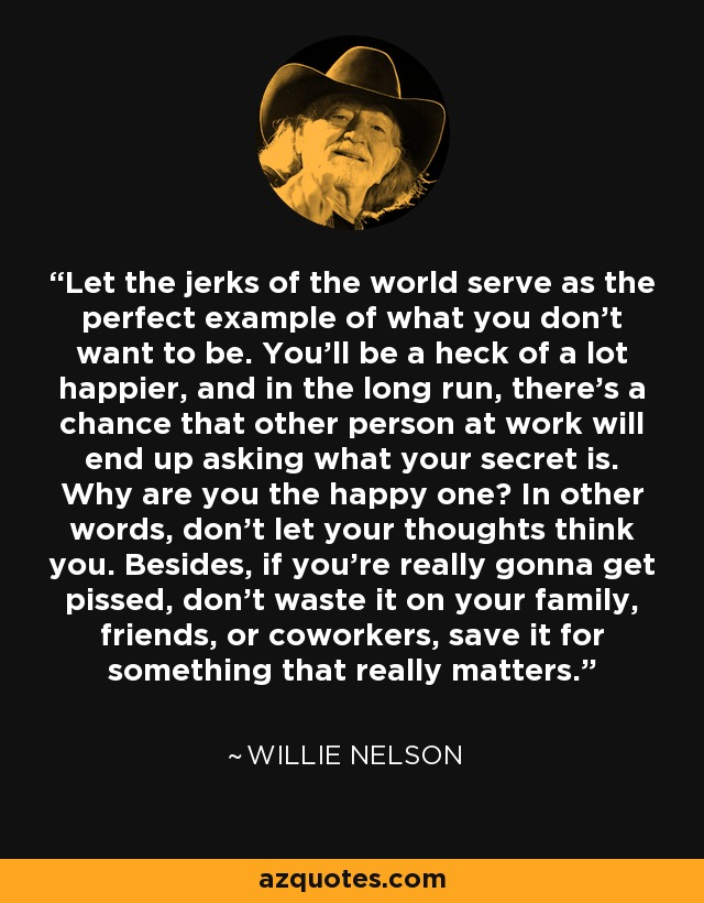 Let the jerks of the world serve as the perfect example of what you don't want to be. You'll be a heck of a lot happier, and in the long run, there's a chance that other person at work will end up asking what your secret is. Why are you the happy one? In other words, don't let your thoughts think you. Besides, if you're really gonna get pissed, don't waste it on your family, friends, or coworkers, save it for something that really matters. - Willie Nelson