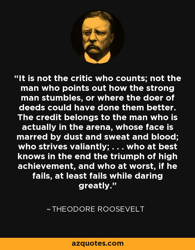 It is not the critic who counts; not the man who points out how the strong man stumbles, or where the doer of deeds could have done them better. The credit belongs to the man who is actually in the arena, whose face is marred by dust and sweat and blood; who strives valiantly; . . . who at best knows in the end the triumph of high achievement, and who at worst, if he fails, at least fails while daring greatly. - Theodore Roosevelt
