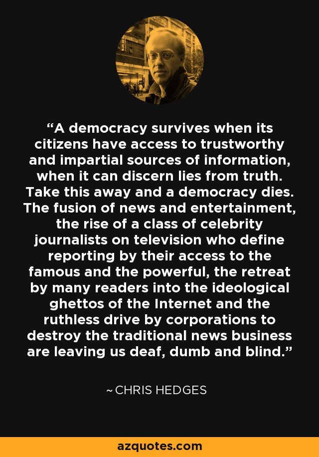 A democracy survives when its citizens have access to trustworthy and impartial sources of information, when it can discern lies from truth. Take this away and a democracy dies. The fusion of news and entertainment, the rise of a class of celebrity journalists on television who define reporting by their access to the famous and the powerful, the retreat by many readers into the ideological ghettos of the Internet and the ruthless drive by corporations to destroy the traditional news business are leaving us deaf, dumb and blind. - Chris Hedges