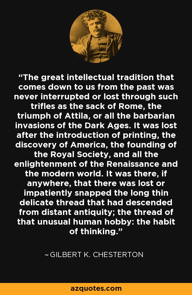 The great intellectual tradition that comes down to us from the past was never interrupted or lost through such trifles as the sack of Rome, the triumph of Attila, or all the barbarian invasions of the Dark Ages. It was lost after the introduction of printing, the discovery of America, the founding of the Royal Society, and all the enlightenment of the Renaissance and the modern world. It was there, if anywhere, that there was lost or impatiently snapped the long thin delicate thread that had descended from distant antiquity; the thread of that unusual human hobby: the habit of thinking. - Gilbert K. Chesterton