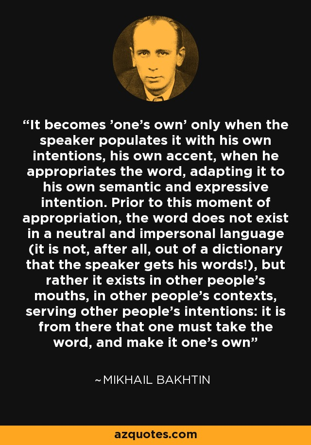 It becomes 'one's own' only when the speaker populates it with his own intentions, his own accent, when he appropriates the word, adapting it to his own semantic and expressive intention. Prior to this moment of appropriation, the word does not exist in a neutral and impersonal language (it is not, after all, out of a dictionary that the speaker gets his words!), but rather it exists in other people's mouths, in other people's contexts, serving other people's intentions: it is from there that one must take the word, and make it one's own - Mikhail Bakhtin
