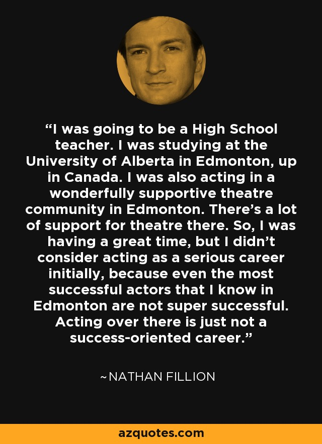 I was going to be a High School teacher. I was studying at the University of Alberta in Edmonton, up in Canada. I was also acting in a wonderfully supportive theatre community in Edmonton. There's a lot of support for theatre there. So, I was having a great time, but I didn't consider acting as a serious career initially, because even the most successful actors that I know in Edmonton are not super successful. Acting over there is just not a success-oriented career. - Nathan Fillion