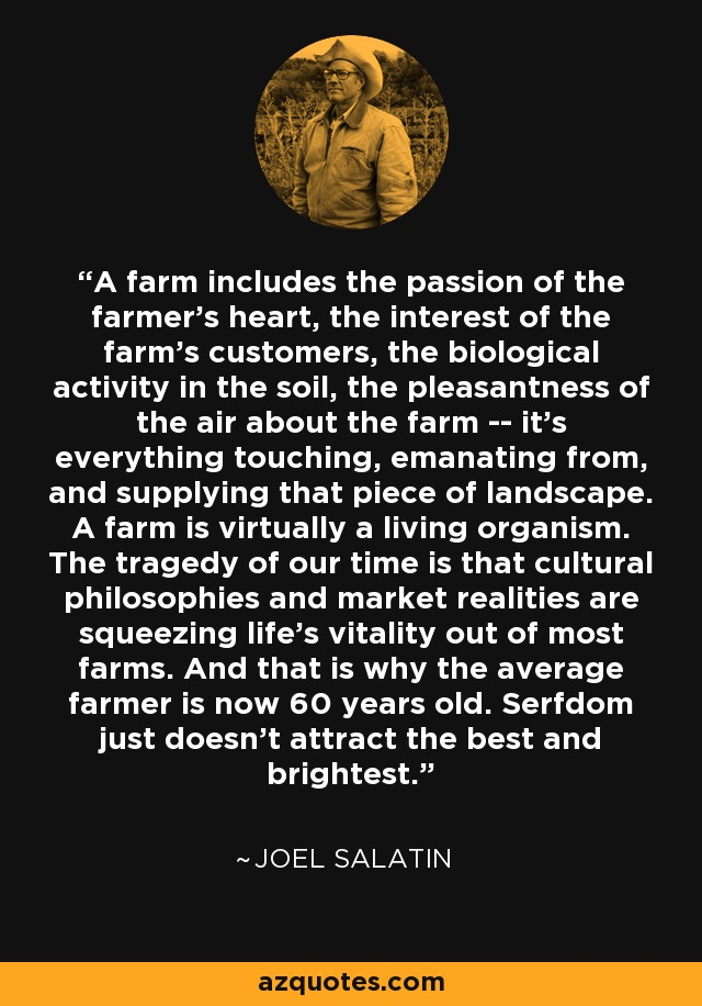 A farm includes the passion of the farmer's heart, the interest of the farm's customers, the biological activity in the soil, the pleasantness of the air about the farm -- it's everything touching, emanating from, and supplying that piece of landscape. A farm is virtually a living organism. The tragedy of our time is that cultural philosophies and market realities are squeezing life's vitality out of most farms. And that is why the average farmer is now 60 years old. Serfdom just doesn't attract the best and brightest. - Joel Salatin