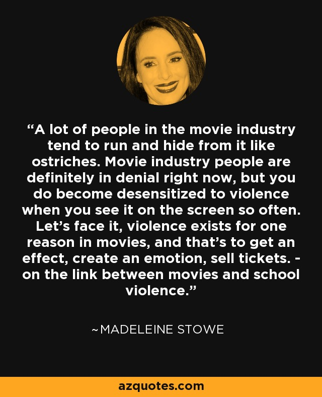 A lot of people in the movie industry tend to run and hide from it like ostriches. Movie industry people are definitely in denial right now, but you do become desensitized to violence when you see it on the screen so often. Let's face it, violence exists for one reason in movies, and that's to get an effect, create an emotion, sell tickets. - on the link between movies and school violence. - Madeleine Stowe