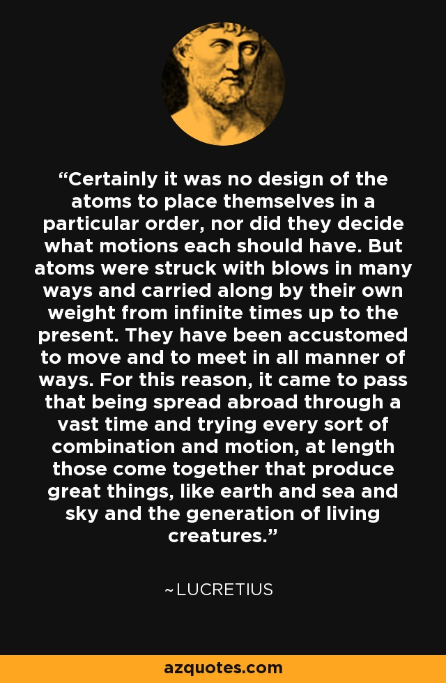 Certainly it was no design of the atoms to place themselves in a particular order, nor did they decide what motions each should have. But atoms were struck with blows in many ways and carried along by their own weight from infinite times up to the present. They have been accustomed to move and to meet in all manner of ways. For this reason, it came to pass that being spread abroad through a vast time and trying every sort of combination and motion, at length those come together that produce great things, like earth and sea and sky and the generation of living creatures. - Lucretius