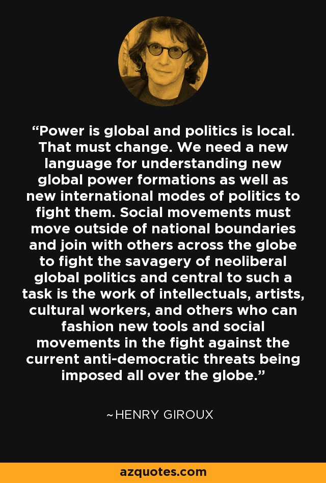 Power is global and politics is local. That must change. We need a new language for understanding new global power formations as well as new international modes of politics to fight them. Social movements must move outside of national boundaries and join with others across the globe to fight the savagery of neoliberal global politics and central to such a task is the work of intellectuals, artists, cultural workers, and others who can fashion new tools and social movements in the fight against the current anti-democratic threats being imposed all over the globe. - Henry Giroux