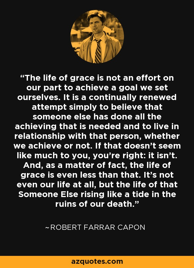 The life of grace is not an effort on our part to achieve a goal we set ourselves. It is a continually renewed attempt simply to believe that someone else has done all the achieving that is needed and to live in relationship with that person, whether we achieve or not. If that doesn't seem like much to you, you're right: it isn't. And, as a matter of fact, the life of grace is even less than that. It's not even our life at all, but the life of that Someone Else rising like a tide in the ruins of our death. - Robert Farrar Capon