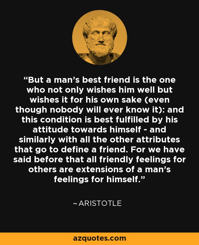 But a man's best friend is the one who not only wishes him well but wishes it for his own sake (even though nobody will ever know it): and this condition is best fulfilled by his attitude towards himself - and similarly with all the other attributes that go to define a friend. For we have said before that all friendly feelings for others are extensions of a man's feelings for himself. - Aristotle
