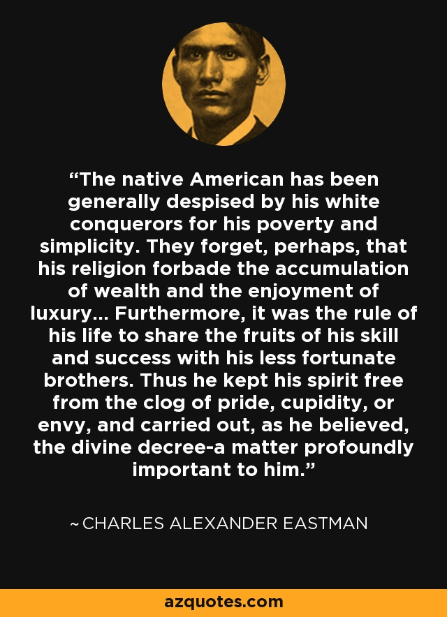 The native American has been generally despised by his white conquerors for his poverty and simplicity. They forget, perhaps, that his religion forbade the accumulation of wealth and the enjoyment of luxury... Furthermore, it was the rule of his life to share the fruits of his skill and success with his less fortunate brothers. Thus he kept his spirit free from the clog of pride, cupidity, or envy, and carried out, as he believed, the divine decree-a matter profoundly important to him. - Charles Alexander Eastman