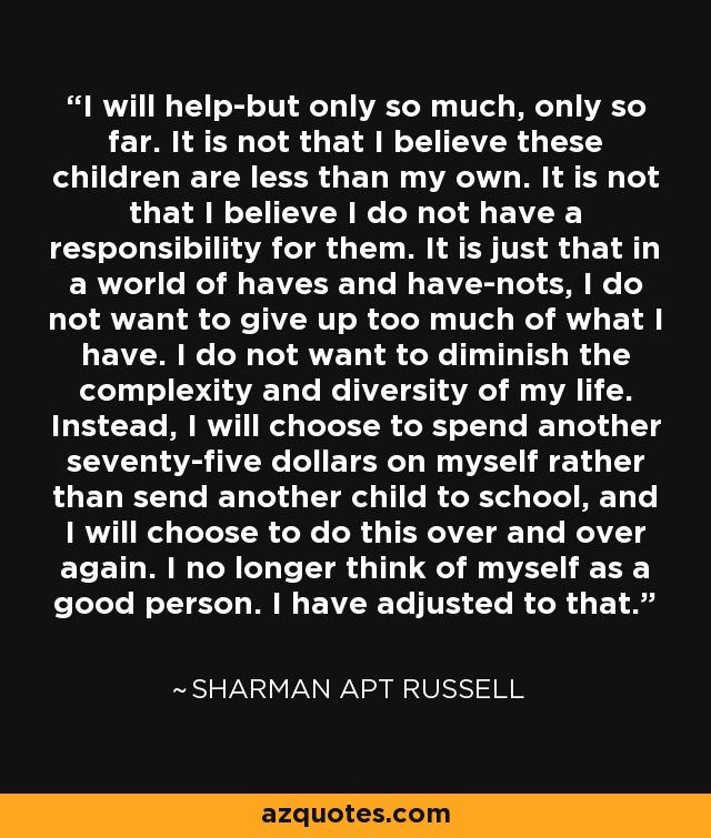 I will help-but only so much, only so far. It is not that I believe these children are less than my own. It is not that I believe I do not have a responsibility for them. It is just that in a world of haves and have-nots, I do not want to give up too much of what I have. I do not want to diminish the complexity and diversity of my life. Instead, I will choose to spend another seventy-five dollars on myself rather than send another child to school, and I will choose to do this over and over again. I no longer think of myself as a good person. I have adjusted to that. - Sharman Apt Russell