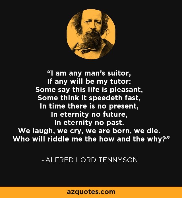 I am any man's suitor, If any will be my tutor: Some say this life is pleasant, Some think it speedeth fast, In time there is no present, In eternity no future, In eternity no past. We laugh, we cry, we are born, we die. Who will riddle me the how and the why? - Alfred Lord Tennyson