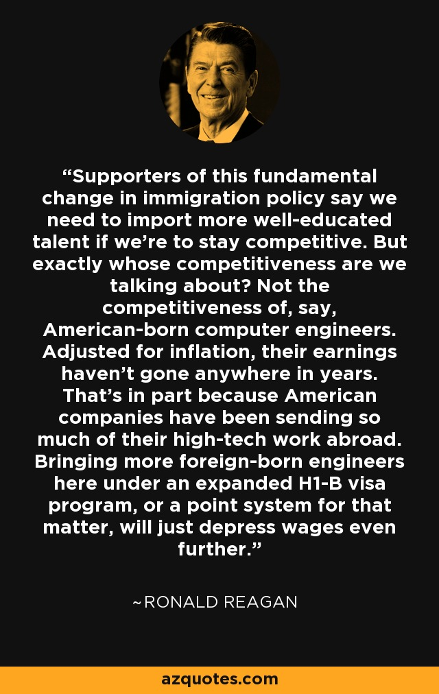 Supporters of this fundamental change in immigration policy say we need to import more well-educated talent if we're to stay competitive. But exactly whose competitiveness are we talking about? Not the competitiveness of, say, American-born computer engineers. Adjusted for inflation, their earnings haven't gone anywhere in years. That's in part because American companies have been sending so much of their high-tech work abroad. Bringing more foreign-born engineers here under an expanded H1-B visa program, or a point system for that matter, will just depress wages even further. - Ronald Reagan