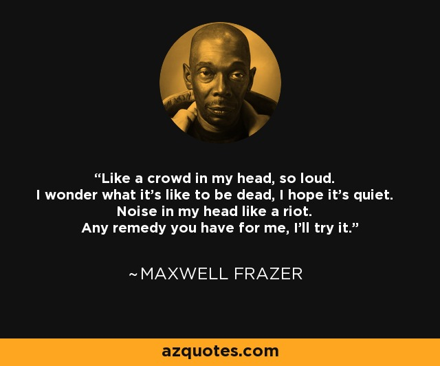 Like a crowd in my head, so loud. I wonder what it's like to be dead, I hope it's quiet. Noise in my head like a riot. Any remedy you have for me, I'll try it. - Maxwell Frazer