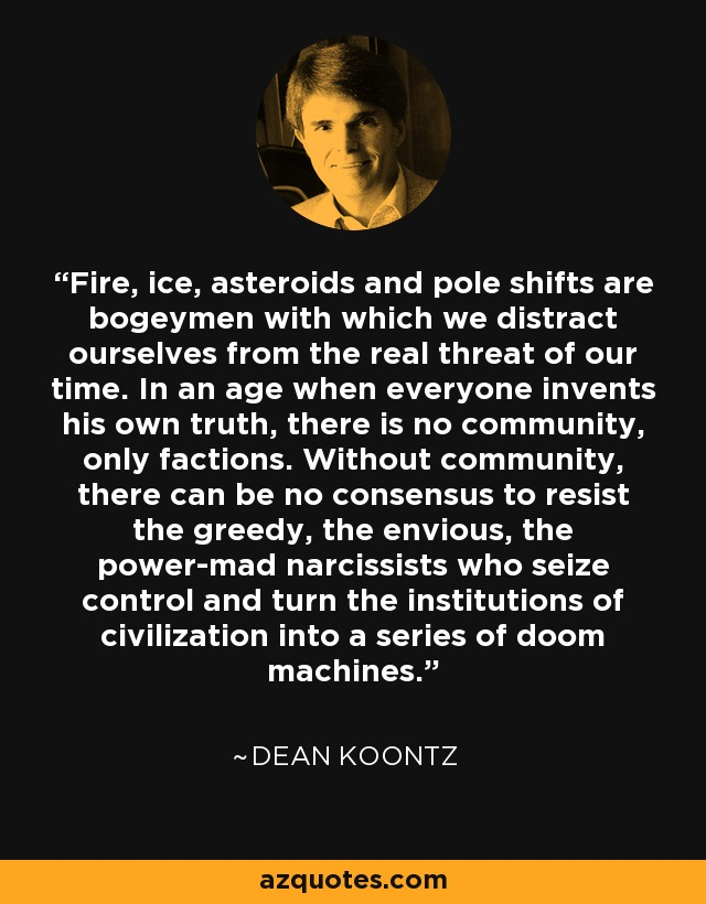 Fire, ice, asteroids and pole shifts are bogeymen with which we distract ourselves from the real threat of our time. In an age when everyone invents his own truth, there is no community, only factions. Without community, there can be no consensus to resist the greedy, the envious, the power-mad narcissists who seize control and turn the institutions of civilization into a series of doom machines. - Dean Koontz