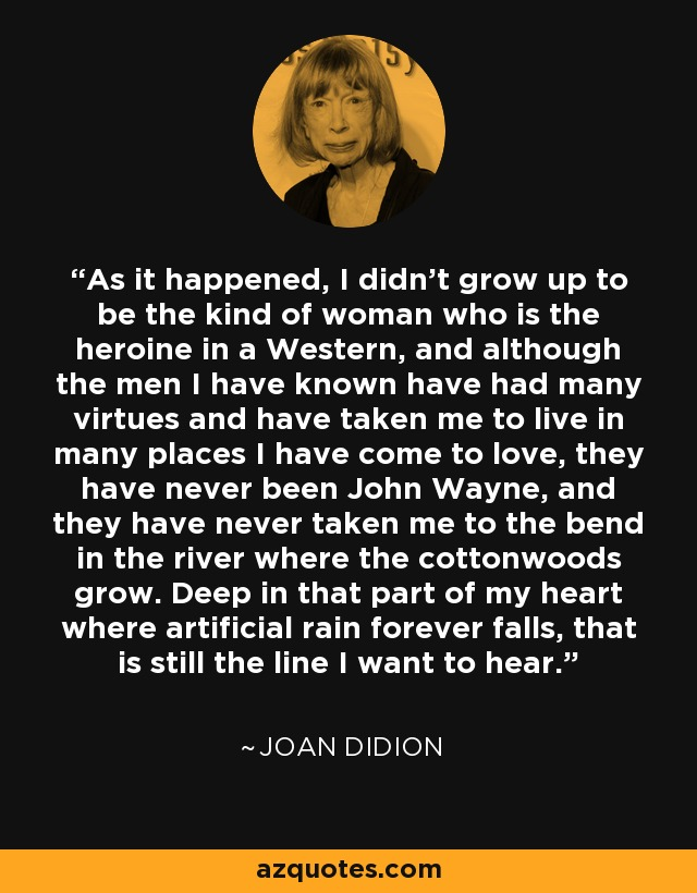 As it happened, I didn't grow up to be the kind of woman who is the heroine in a Western, and although the men I have known have had many virtues and have taken me to live in many places I have come to love, they have never been John Wayne, and they have never taken me to the bend in the river where the cottonwoods grow. Deep in that part of my heart where artificial rain forever falls, that is still the line I want to hear. - Joan Didion