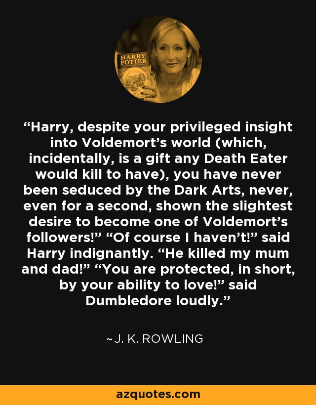 "Harry, despite your privileged insight into Voldemort's world (which, incidentally, is a gift any Death Eater would kill to have), you have never been seduced by the Dark Arts, never, even for a second, shown the slightest desire to become one of Voldemort's followers!"" ""Of course I haven't!"" said Harry indignantly. ""He killed my mum and dad!"" ""You are protected, in short, by your ability to love!"" said Dumbledore loudly. - J. K. Rowling"