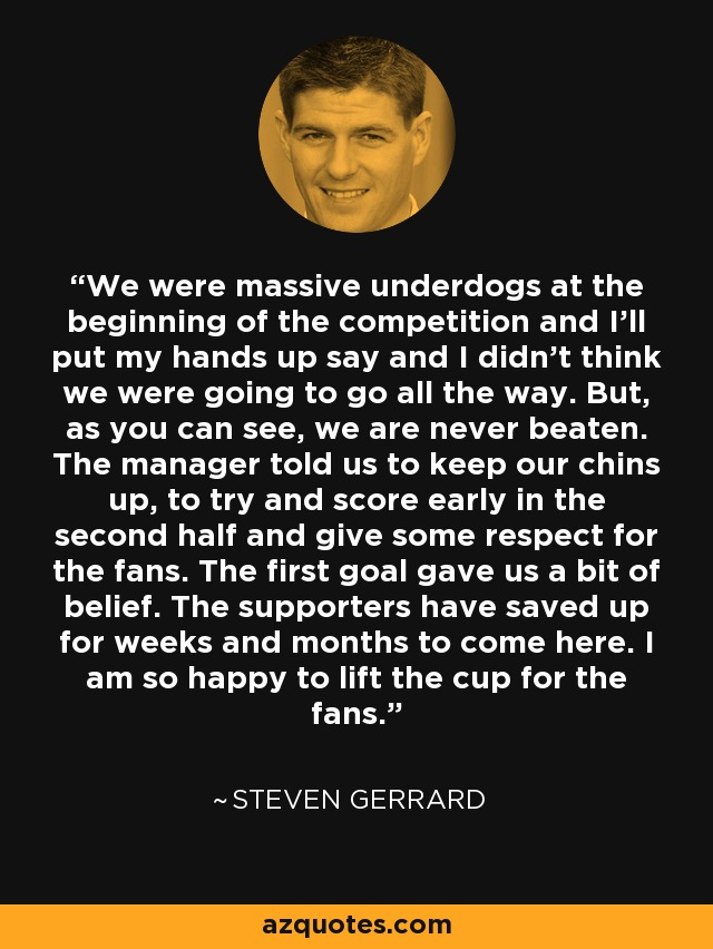 We were massive underdogs at the beginning of the competition and I'll put my hands up say and I didn't think we were going to go all the way. But, as you can see, we are never beaten. The manager told us to keep our chins up, to try and score early in the second half and give some respect for the fans. The first goal gave us a bit of belief. The supporters have saved up for weeks and months to come here. I am so happy to lift the cup for the fans. - Steven Gerrard