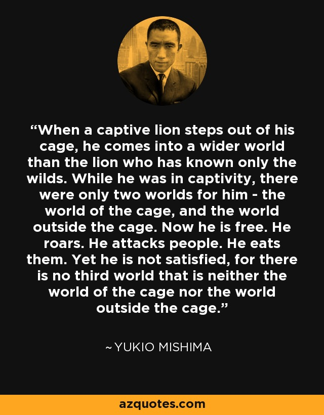 When a captive lion steps out of his cage, he comes into a wider world than the lion who has known only the wilds. While he was in captivity, there were only two worlds for him - the world of the cage, and the world outside the cage. Now he is free. He roars. He attacks people. He eats them. Yet he is not satisfied, for there is no third world that is neither the world of the cage nor the world outside the cage. - Yukio Mishima