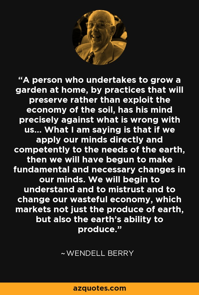 A person who undertakes to grow a garden at home, by practices that will preserve rather than exploit the economy of the soil, has his mind precisely against what is wrong with us... What I am saying is that if we apply our minds directly and competently to the needs of the earth, then we will have begun to make fundamental and necessary changes in our minds. We will begin to understand and to mistrust and to change our wasteful economy, which markets not just the produce of earth, but also the earth's ability to produce. - Wendell Berry