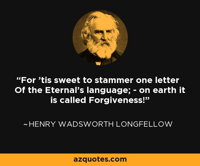 For 'tis sweet to stammer one letter Of the Eternal's language; - on earth it is called Forgiveness! - Henry Wadsworth Longfellow