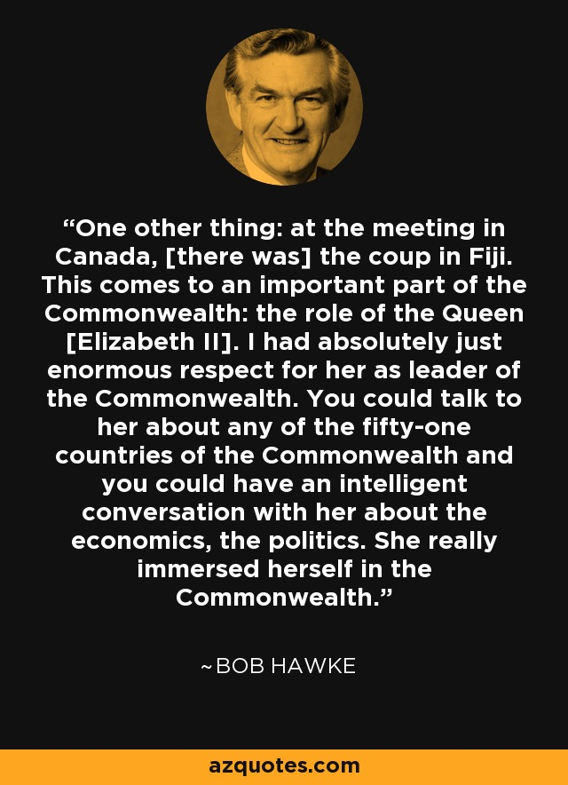 One other thing: at the meeting in Canada, [there was] the coup in Fiji. This comes to an important part of the Commonwealth: the role of the Queen [Elizabeth II]. I had absolutely just enormous respect for her as leader of the Commonwealth. You could talk to her about any of the fifty-one countries of the Commonwealth and you could have an intelligent conversation with her about the economics, the politics. She really immersed herself in the Commonwealth. - Bob Hawke