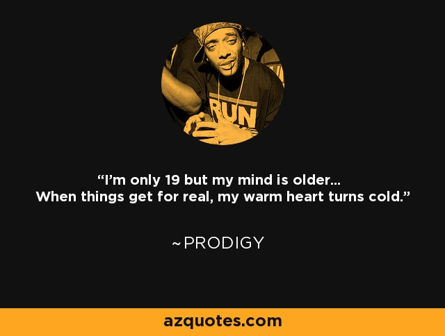 I'm only 19 but my mind is older... When things get for real, my warm heart turns cold. - Prodigy